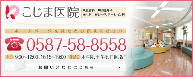 こじま医院 皮膚科 形成外科 内科 リハビリテーション科 ホームページを見たとお伝えください 電話番号 0587-58-8558 平日 9:00~12:00、16:15~19:00 休診日 木 午後、土 午後、日曜、祝日 メールでのお問い合わせはこちら